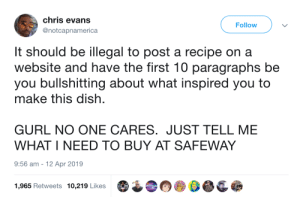 Chris Evans, Dish, and Got: chris evans  @notcapnamerica  Follow  It should be illegal to post a recipe on a  website and have the first 10 paragraphs be  you bullshitting about what inspired you to  make this dish.  GURL NO ONE CARES. JUST TELL ME  WHAT I NEED TO BUY AT SAFEWAY  9:56 am - 12 Apr 2019  1,965 Retweets 10,219 Likes Got to scroll to the bottom