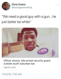 """Blackpeopletwitter, Chris Evans, and Funny: Chris Evans  @notcapnamerica  We need a good guy with a gun...he  just better be white'""""  Officer shoots, kills armed security guard  outside south suburban bar  wgntv.com  11/12/18, 7:52 AM"""
