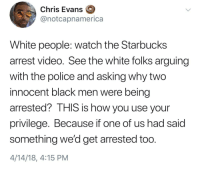 Blackpeopletwitter, Chris Evans, and Police: Chris Evans  @notcapnamerica  White people: watch the Starbucks  arrest video. See the white folks arguing  with the police and asking why two  innocent black men were being  arrested? THIS is how you use your  privilege. Because if one of us had said  something we'd get arrested too  4/14/18, 4:15 PM <p>Noted (via /r/BlackPeopleTwitter)</p>