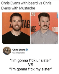"Beard, Chris Evans, and Memes: Chris Evans with beard vs Chris  Evans with Mustache  nU  AG  AGE  LOB  Chris Evans  @ChrisEvans  ""I'm gonna f*ck ur sister""  VS  ""l'm gonna f*ck my sister"" memecage:Everyone's just one shave away from"