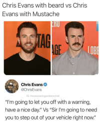 "Chris: Chris Evans with beard vs Chris  Evans with Mustache  TAG  AGE  LOB  Chris Evans  @ChrisEvans  G: therecoveringproblemchild  ""I'm going to let you off with a warning,  have a nice day."" Vs ""Sir I'm going to need  you to step out of your vehicle right now."""