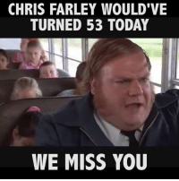 Chris Farley: CHRIS FARLEY WOULD VE  TURNED 53 TODAY  WE MISS YOU