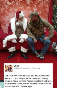 "Saw, Http, and Santa: Chris  Follow 22 November Edited  Sat down with santa as a joke and said the last time i  saw you..you brought me socks and and shaving  cream in Kunar province. Fucker turns to me and says  marine recon two tours nam. Who the hell knew Santa  was an operator. I believe again <p>Not-so-secret Santa via /r/wholesomememes <a href=""http://ift.tt/2BwuLUs"">http://ift.tt/2BwuLUs</a></p>"