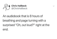 "Thats the evilest thing I can imagine: Chris Hallbeck  @ChrisHallbeck  An audiobook that is 8 hours of  breathing and page turning withaa  surprised ""Oh, out loud?"" right at the  end. Thats the evilest thing I can imagine"