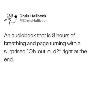 "Memes, Tumblr, and Blog: Chris Hallbeck  @ChrisHallbeck  An audiobook that is 8 hours of  breathing and page turning with a  surprised ""Oh, out loud?"" right at the  end 30-minute-memes:  *page turning*"