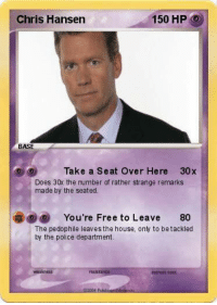 Hi I'm Chris Hansen. You're going to jail 😂  Like the page for more.: Chris Hansen  150 HP  O  BASE  Take a Seat Over Here 30 x  Does 30x the number of rather strange remarks  made by the seated.  You're Free to Leave  80  The pedophile leaves the house, only to be tackled  by the police department.  retreat cost Hi I'm Chris Hansen. You're going to jail 😂  Like the page for more.