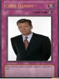 Chris Hansen: CHRIS HANSEN  I TRAP CARD  When this trap card is activated, opponent must take a  seat.