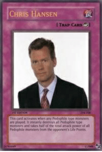 Chris Hansen: CHRIS HANSEN  TRAP CARD I  This card actinates when any Pedophile type monssery  are played. It instanly destroys all Pedophile type  moesters and takes hall of the total amack powet of ab  Pedophale monsters from the opponent's Life Points