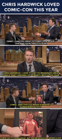 """Love, Marty McFly, and Superhero: CHRIS HARDWICK LOVED  COMIC-CON THIS YEAR   #FALLONTONIGHT  JIMMY:I SAWYOU WENT TO COMIC-CONAGAIN  THIS WAS YOUR TWELFTH YEAR   CHRIS HARDWICK: I LOVE IT!IGET TO MODERATE GREAT  PANELS, ANDIDRESSED UP AS MARTY MCFLY THIS YEAR   #FALLONTONIGHT  CHRIS: AND THIS GUY MADEANERDIST  SUPERHEROOUTFIT!   #FALLONTONIGHT  CHRIS: UH,IT LOOKS GREAT BUT MAYBE SHOULDVEWORN A CUP <p>Chris Hardwick met <a href=""""https://www.youtube.com/watch?v=jOtsR64MC2A&amp;list=UU8-Th83bH_thdKZDJCrn88g&amp;index=29"""" target=""""_blank"""">the nerdist superhero</a> at Comic-Con!</p>"""