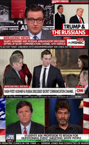 News, Tumblr, and White People: CHRIS HAYES AL  TRUMP &  THE RUSSIANS  HRIS HA  BREAKING NEWS  WAPO: KUSHNER AND RUSSIAN AMBASSADOR DISCUSSED  SETTING UP SECRET COMMUNICATIONS CHANNEL WITH KREMLIN  LIVE  TS SO FAR? TWEET a NBCNEWS WITH #DEARMRPRESIDENT AND CHECK OUT RE  6:34 PM MT  BREAKING NEWS  LIVE  WASH POST: KUSHNER &RUSSIA DISCUSSED SECRET COMMUNICATION CHANNEL ION  5:34 PM PT  IN THAT BRIEFING, COMEY DID NOT MENTION THE OTHER REASON HE GA  AC360  FOX  EWS  8:25 ET  STUDENTS ASK PROFESSOR TO RESIGN FOR  QUESTIONING EVENT TARGETING WHITE PEOPLE  CAMPUS CRAZINESS  PEDIATRIC CLINICS IN THE 1980S... G  SENENE JONES WAS CONVICTED  OF MURDE memehumor:  I took these pictures at the same time. No wonder we can't agree on anything.