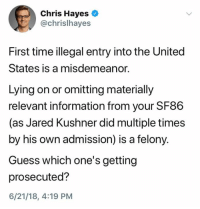 (S): Chris Hayes  @chrislhayes  First time illegal entry into the United  States is a misdemeanor.  Lying on or omitting materially  relevant information from your SF86  (as Jared Kushner did multiple times  by his own admission) is a felony.  Guess which one's getting  prosecuted?  6/21/18, 4:19 PM (S)