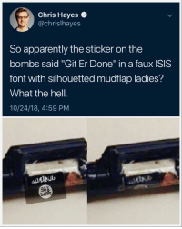 """Apparently, Isis, and Politics: Chris Hayes  @chrislhayes  So apparently the sticker on the  bombs said """"Git Er Done"""" in a faux ISIS  font with silhouetted mudflap ladies?  What the hell.  10/24/18, 4:59 PM"""