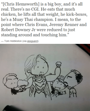 """touchedbymisha:Don't hate me: """"[Chris Hemsworth] is a big boy, and it's all  real. There's no CGI. He eats that much  chicken, he lifts all that weight, he kick-boxes,  he's a Muay Thai champion. I mean, to the  point where Chris Evans, Jeremy Renner and  Robert Downey Jr were reduced to just  standing around and touching him.""""  Tom Hiddleston (via assauard) touchedbymisha:Don't hate me"""