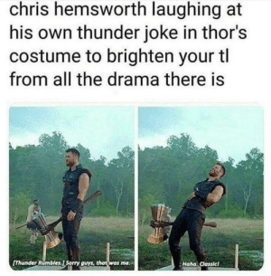 Chris Hemsworth ladies and gents: chris hemsworth laughing at  his own thunder joke in thor's  costume to brighten your tl  from all the drama there is  Thunder Rumbles.J Sorry guys, that was me  Haha. Classicl Chris Hemsworth ladies and gents