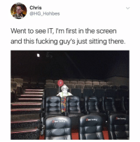 Fucking, Life, and Memes: Chris  @HG Hohbes  Went to see IT, I'm first in the screen  and this fucking guy's just sitting there  AStor Seating (SWIPE➡️➡️) OMG I'd fkn walk out that theatre. Ain't no way in hell I'm risking my life. 🤡🤡🤡🤡