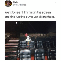 Fire, Fucking, and Clowns: Chris  @HG Hohbes  Went to see IT, I'm first in the screen  and this fucking guy's just sitting there.  Stor Seating Clowns, hurricanes, fire, & volcanoes, enjoy your last year on earth