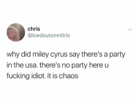 Fucking, Miley Cyrus, and Party: chris  @icedoutomnitrix  why did miley cyrus say there's a party  in the usa. there's no party here u  fucking idiot. it is chaos She's never been more wrong