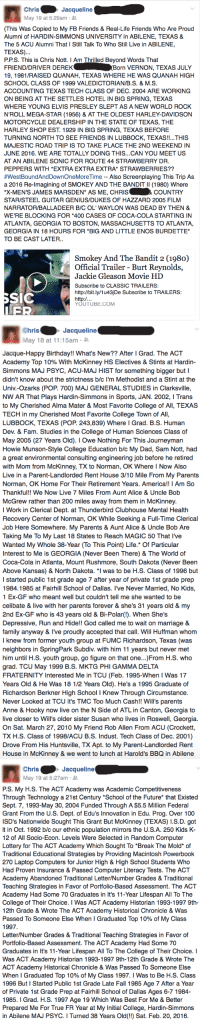 America, Birthday, and Coca-Cola: Chris  Jacqueline  May 19 at 5:29am  (This Was Copied to My FB Friends & Real-Life Friends Who Are Proud  Alumni of HARDIN-SIMMONS UNIVERSITY in ABILENE, TEXAS &  The 5 ACU Alumni That l Still Talk To Who Still Live in ABILENE,  TEXAS)  P.P.S. This is Chris Nott. I Am Thrilled Beyond Words That  FRIEND/DRIVER DEREK  Born VERNON, TEXAS JULY  19, 1981/RAISED QUANAH, TEXAS WHERE HE WAS QUANAH HIGH  SCHOOL CLASS OF 1999 VALEDICTORIAN/B.S. & M.S  ACCOUNTING TEXAS TECH CLASS OF DEC. 2004 ARE WORKING  ON BEING AT THE SETTLES HOTEL IN BIG SPRING, TEXAS  WHERE YOUNG ELVIS PRESLEY SLEPT AS A NEW WORLD ROCK  N ROLL MEGA-STAR (1956) & AT THE OLDEST HARLEY DAVIDSON  MOTORCYCLE DEALERSHIP IN THE STATE OF TEXAS, THE  HARLEY SHOP EST. 1929 IN BIG SPRING, TEXAS BEFORE  TURNING NORTH TO SEE FRIENDS IN LUBBOCK, TEXAS  THIS  MAJESTIC ROAD TRIP IS TO TAKE PLACE THE 2ND WEEKEND IN  JUNE 2016. WE ARE TOTALLY DOING THIS...CAN YOU MEET US  AT AN ABILENE SONIC FOR ROUTE 44 STRAWBERRY DR  PEPPERS WITH EXTRA EXTRA EXTRA STRAWBERRIES??  #West Bound AndDownOneMoree Time Also Screenplaying This Trip As  a 2016 Re-imagining of SMOKEY AND THE BANDITI (1980) Where  & COUNTRY  *X-MEN'S JAMES MARSDEN AS ME, CHRIS  STARISTEEL GUITAR GENIUS/DUKES OF HAZZARD 2005 FILM  NARRATOR/BALLADEER B/C OL' WAYLON WAS DEAD BY THEN &  WE'RE BLOCKING FOR 400 CASES OF COCA-COLA STARTING IN  ATLANTA, GEORGIA TO BOSTON, MASSACHUSETTS TO ATLANTA,  GEORGIA IN 18 HOURS FOR *BIG AND LITTLE ENOS BURDETTE  TO BE CAST LATER  Smokey And The Bandit 2 (198o)  Official Trailer Burt Reynolds  Jackie Gleason Movie HD  Subscribe to CLASSIC TRAILERS:  http://bit.ly/1u43jDe Subscribe to TRAILERS:  SIC  http:/.  YOUTUBE.COM   hris  Jacqueline  May 18 at 11:15am  Jacque-Happy Birthday!!  What's New?? After l Grad. The ACT  Academy Top 10% With McKinney HS Electives &  Stints at Hardin  Simmons MAJ PSYC, ACU MAJ HIST for something bigger but l  didn't know about the strictness b/c I'm Methodist and a Stint at the  Univ.-Ozarks (POP. 700) MAJ GENERAL STUDIES in Clarksville  NW AR That Plays Hardin-Simmons in Sports, JAN. 2002, l Trans  to My Cherished Alma Mater & Most Favorite College of All, TEXAS  TECH in my Cherished Most Favorite College Town of All,  LUBBOCK, TEXAS (POP. 243,839) Where Grad. B.S. Human  Dev. & Fam. Studies in the College of Human Sciences Class of  May 2005 (27 Years Old). l Owe Nothing For This Journeyman  Howie Munson-Style College Education b/c My Dad, Sam Nott, had  a great environmental consulting engineering job before he retired  with Mom from McKinney, Tx to Norman, OK Where I Now Also  Live in a Parent-Landlorded Rent House 3/10 Mile From My Parents  Norman, OK Home For Their Retirement Years. America!! I Am So  Thankful!! We Now Live 7 Miles From Aunt Alice & Uncle Bob  McGrew rather than 200 miles away from them in McKinney  l Work in Clerical Dept. at Thunderbird Clubhouse Mental Health  Recovery Center of Norman, OK While Seeking a Full-Time Clerical  Job Here Somewhere. My Parents & Aunt Alice & Uncle Bob Are  Taking Me To My Last 18 States to Reach MAGIC 50 That l've  Wanted My Whole 38-Year (To This Point) Life. Of Particular  Interest to Me is GEORGIA (Never Been There) & The World of  Coca-Cola in Atlanta, Mount Rushmore, South Dakota (Never Been  Above Kansas) & North Dakota  was to be H.S. Class of 1996 but  I started public 1st grade age 7 after year of private 1st grade prep  1984.1985 at Fairhill School of Dallas. I've Never Married, No Kids  Ex-GF who meant well but couldn't tell me she wanted to be  celibate & live with her parents forever & she's 31 years old & my  2nd Ex-GF who is 43 years old & Bi-Polar When She's  Depressive, Run and Hide!! God called me to wait on marriage &  family anyway & I've proudly accepted that call. Will Huffman whom  I knew from former youth group at FUMC Richardson, Texas (was  neighbors in SpringPark Subdiv. with him 11 years but never met  him until H.S. youth group, go figure on that one...)From H.S. who  grad. TCU May 1999 B.S. MKTG PHI GAMMA DELTA  FRATERNITY Interested Me in TCU (Feb. 1995-When I Was  17  Years Old & He Was 18 1/2 Years Old). He's a 1995 Graduate of  Richardson Berkner High School l Knew Through Circumstance  Never Looked at TCU it's TMC Too Much Cash!! Will's parents  Anne & Hooky now live on the N Side of ATL in Canton, Georgia to  live closer to Will's older sister Susan who lives in Roswell, Georgia.  On Sat. March 27, 2010 My Friend Rob Allen From ACU (Crockett,  TX H.S. Class of 1998/ACU B.S. Indust. Tech Class of Dec. 2001  Drove From His Huntsville, TX Apt. to My Parent-Landlorded Rent  House in McKinney & we went to lunch at Harold's BBQ in Abilene   hris  Jacqueline  May 19 at 5:27am  PS. My H S. The ACT Academy was Academic Competitiveness  Through Technology a 21st Century School of the Future that Existed  Sept. 7, 1993-May 30, 2004 Funded Through A$5.5 Million Federal  Grant From the U.S. Dept. of Edu's Innovation in Edu. Prog. Over 100  ISD's Nationwide Sought This Grant But McKinney TEXAS) l.S.D. got  it in Oct. 1992 b/c our ethnic population mirrors the U.S.A. 250 Kids K-  12 of All Socio-Econ. Levels Were Selected in Random Computer  Lottery for The ACT Academy Which Sought To*Break The Mold of  Traditional Educational Strategies by Providing Macintosh Powerbook  270 Laptop Computers for Junior High & High School Students Who  Had Proven Insurance & Passed Computer Literacy Tests. The ACT  Academy Abandoned Traditional Letter/Number Grades & Traditional  Teaching Strategies in Favor of Portfolio-Based Assessment. The ACT  Academy Had Some 70 Graduates in It's 11-Year Lifespan All To The  College of Their Choice. Was ACT Academy Historian 1993-1997 9th-  12th Grade & Wrote The ACT Academy Historical Chronicle & Was  Passed To Someone Else When I Graduated Top 10% of My Class  1997  Letter/Number Grades & Traditional Teaching Strategies in Favor of  Portfolio-Based Assessment. The ACT Academy Had Some 70  Graduates in It's 11-Year Lifespan All To The College of Their Choice.  Was ACT Academy Historian 1993-1997 9th-12th Grade & Wrote The  ACT Academy Historical Chronicle & Was Passed To Someone Else  When Graduated Top 10% of My Class 1997. l Was to Be H.S. Class  1996 But Started Public 1st Grade Late Fall 1985 Age 7 After a Year  of Private 1st Grade Prep at Fairhill School of Dallas Ages 6-7 1984-  1985. l Grad. H.S. 1997 Age 19 Which Was Best For Me & Better  Prepared Me For True FR Year at My Initial College, Hardin-Simmons  in Abilene MAJ PSYC. l Turned 38 Years Old(!!) Sat. Feb. 20, 2016 Chris. Wishes Jacque Happy Birthday (!!) Plus Updates ON His Life And Two Ex Girlfriends The BiPolar One AND. The Celibate One