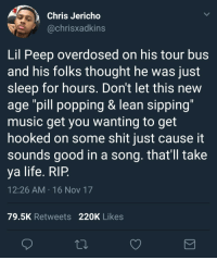 "<p>learn from others (via /r/BlackPeopleTwitter)</p>: Chris Jericho  @chrisxadkins  Lil Peep overdosed on his tour bus  and his folks thought he was just  sleep for hours. Don't let this new  age ""pill popping & lean sipping  music get you wanting to get  hooked on some shit just cause it  sounds good in a song. that'll take  ya life. RIP  12:26 AM 16 Nov 17  79.5K Retweets 220K Likes <p>learn from others (via /r/BlackPeopleTwitter)</p>"