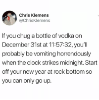 Clock, Funny, and Life: Chris Klemens  @ChrisKlemens  If you chug a bottle of vodka on  December 31st at 11:57:32, you'll  probably be vomiting horrendously  when the clock strikes midnight. Start  off your new year at rock bottom so  you can only go up. Life Hack