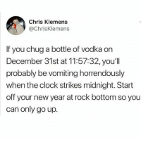 Clock, Memes, and New Year's: Chris Klemens  @ChrisKlemens  If you chug a bottle of vodka on  December 31st at 11:57:32, youll  probably be vomiting horrendously  when the clock strikes midnight. Start  off your new year at rock bottom so you  can only go up starting off the year in a trashcan again