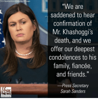 "Family, Friday, and Friends: Chris Kleponis/picture-alliance/dpa/AP Images  ""We are  saddened to hear  confirmation of  Mr. Khashoggi's  death, and we  offer our deepest  condolences to his  family, fiancée,  and friends.""  -Press Secretary  FOX  NEWS  Sarah Sanders  chan neI @whitehouse Press Secretary Sarah Sanders released a statement Friday after Saudi state media reported that activist Jamal Khashoggi was killed at the consulate in Turkey."