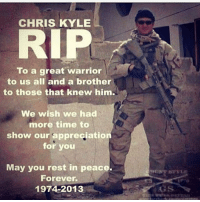 Guns, Love, and Memes: CHRIS KYLE  RIP  To a great warrior  to us all and a brother  to those that knew him.  We wish we had  more time to  show our appreciation  for you  May you rest in peace.  Forever  1974-2013  GS I love chriskyle posts! - - - Follow me: @thecombatpage for more!! - gun merica USA GodBlessAmerica secondamendment 2ndamendment defendthesecond military supportthetroops operator ammo onenationundergod guns conservative liberal politics liberty country firearms guncontrol patriotic usarmy righttobeararms 2ndamendment donttreadonme red hillaryforprison2016 callofduty ww2