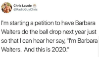 "New Year's Eve Ball Drop, Her, and Next: Chris Lavoie  @RadioGuyChris  I'm starting a petition to have Barbara  Walters do the ball drop next year just  so that I can hear her say, ""I'm Barbara  Walters. And this is 2020."" B Walters"