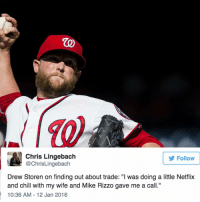 "Drew Storen was doing ""Netflix and chill"" when he found out he was traded to the Blue Jays. 😂: Chris Lingebach  Follow  @ChrisLingebach  Drew Storen on finding out about trade: ""l was doing a little Netflix  and chill with my wife and Mike Rizzo gave me a call.""  10:36 AM 12 Jan 2016 Drew Storen was doing ""Netflix and chill"" when he found out he was traded to the Blue Jays. 😂"