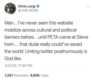 Dude, God, and Steve Irwin: Chris Long <  @JOEL9ONE  SE  Man... l've never seen this website  mobilize across cultural and political  barriers before...until PETA came at Steve  Irwin.... that dude really could've saved  the world. Uniting twitter posthumously is  God like  2/22/19, 11:40 PM  1,267 Retweets 9,906 Likes You get out what you put in. Unity over slandering.