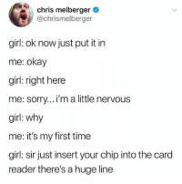 Memes, Sorry, and Girl: chris melberger  @chrismelberger  girl: ok now just put it in  me: okay  girl: right here  me: sorry...'m a little nervous  girl: why  me: it's my first time  girl: sir just insert your chip into the card  reader there's a huge line Hunger