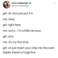 Sorry, Girl, and Okay: chris melberger  @chrismelberger  girl: ok now just put it in  me: okay  girl: right here  me: sorry...i'm a little nervous  girl: why  me: it's my first time  girl: sir just insert your chip into the card  reader there's a huge line