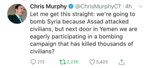 Syria, Yemen, and Next: Chris Murphy @ChrisMurphyCT 4h v  Let me get this straight: we're going to  bomb Syria because Assad attacked  civilians, but next door in Yemen we are  eagerly participating in a bombing  campaign that has killed thousands of  civilians?  213 2,236 5,405