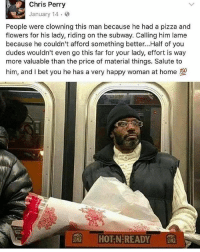I Bet, Memes, and Pizza: Chris Perry  January 14.  People were clowning this man because he had a pizza and  flowers for his lady, riding on the subway. Calling him lame  because he couldn't afford something better...Half of you  dudes wouldn't even go this far for your lady, effort is way  more valuable than the price of material things. Salute to  him, and I bet you he has a very happy woman at home  rt  HOT N-READY 🌹 🍕 ❤️