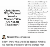"""Wow I cannot believe how problematic I used to be: Chris Pine on  Why We Need  Wonder  Woman: """"Men  Are Not All  That Smart""""  We've seen stories told through the  male prism a lot. Men are not all  that smart. We tend to want to kill  each other all the time, so it's nice to  finally have a fresh, female  perspective with important themes,""""  Pine said. To have a female  superhero story that is about love  and compassion and nurturing of  life than the opposite is very  important. At the heart of the movie,  it's about people falling in love and  being passionate and being heroic.  It's a great lesson for everyone to  learn instead of other movies where  shit is blowing up all the time.""""  itsjustmylifeconfessions  l don't know what we did to deserve him but  we need to protect our above average man Wow I cannot believe how problematic I used to be"""