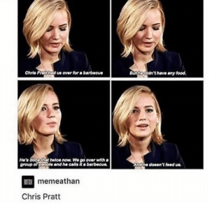 Bitch, Chris Pratt, and Food: Chris Pratthad us over for a barbocue  Buthedidn't have any food.  He'n doopthat twioe now. We go over with  group of people and he calla it a barbecue  Andlhe doesn't feed us  BITCH memeathan  Chris Pratt Chris Pratt