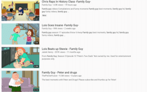 "Drugs, Family, and Family Guy: Chris Raps In History Class -Family Guy-  Family Guy 4.8K views 19 hours ago  Family guy videos Compliations and funny moments Family guy best moments, family guy hd, family  guy funny videos, family guy  ...  New  4:41  Lois Goes Insane -Family Guy-  Family Guy 99K views 2 weeks ago  Family guy season 17 episodes throw it Away Family guy best moments, family guy hd, family guy  funny videos, family  y  ..  3:56  Lois Beats up Stewie - Family Guy  Jairek Henry 297K views 11 months ago  .  From Family Guy, Season 5 Episode 10 ""Peter's Two Dads"" Not owned by me. Used for entertainment  purposes only.  2:08  Family Guy - Peter and drugs  ThePitcherFusion 9.3M views 8 years ago  The best moments with Peter and Drugs! Please subscribe and thumbs up for Peter!  3:14 😎😎😎😎😎 yes epic funy"