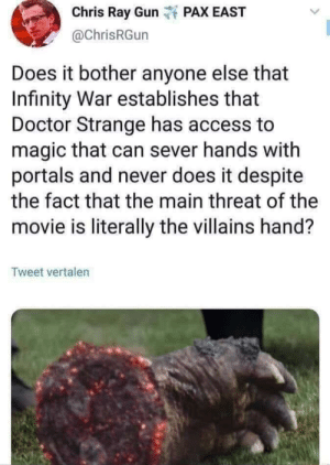 memehumor:  Ladies and gents…: Chris Ray Gunt PAX EAST  @ChrisRGun  Does it bother anyone else that  Infinity War establishes that  Doctor Strange has access to  magic that can sever hands with  portals and never does it despite  the fact that the main threat of the  movie is literally the villains hand?  Tweet vertalen memehumor:  Ladies and gents…