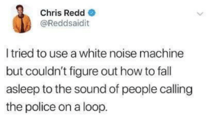 Fall, Police, and How To: Chris Redd  @Reddsaidit  I tried to use a white noise machine  but couldn't figure out how to fall  asleep to the sound of people calling  the police on a loop. *with Zac Brown Band playing in the background