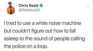 Fall, Police, and How To: Chris Redd  @Reddsaidit  l tried to use a white noise machine  but couldn't figure out how to fall  asleep to the sound of people calling  the police on a loop. Rest in peace.