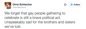 News, Tumblr, and Lost: Chris Schleicher  @cschleichsrun  Follow  We forget that gay people gathering to  celebrate is still a brave political act  Unspeakably sad for the brothers and sisters  we've lost. fiftythreecrimes:  this news is just devastating