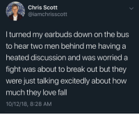 Fall, Love, and Break: Chris Scott  @iamchrisscott  I turned my earbuds down on the bus  to hear two men behind me having a  heated discussion and was worried a  fight was about to break out but they  were just talking excitedly about how  much they love fall  10/12/18, 8:28 AM That took a wholesome turn