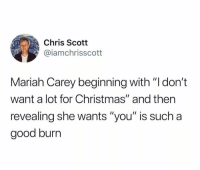 "Christmas, Funny, and Mariah Carey: Chris Scott  @iamchrisscott  Mariah Carey beginning with ""I don't  want a lot for Christmas"" and then  revealing she wants ""you"" is such a  good burrn Merry Christmas Everyone 💫"