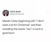 "Christmas, Mariah Carey, and Good: Chris Scott  @iamchrisscott  Mariah Carey beginning with ""l don't  want a lot for Christmas"" and then  revealing she wants ""you"" is such a  good burn @iamchrisscott"