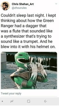 Funny, Sleep, and How: Chris Shehan_Art  @zhourules  Couldn't sleep last night. I kept  thinking about how the Green  Ranger had a dagger that  was a flute that sounded like  a synthesizer that's trying to  sound like a trumpet. And he  blew into it with his helmet on.  Tweet your reply