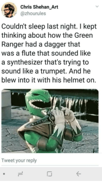 Sleep, How, and Art: Chris Shehan_Art  @zhourules  Couldn't sleep last night. I kept  thinking about how the Green  Ranger had a dagger that  was a flute that sounded like  a synthesizer that's trying to  sound like a trumpet. And he  blew into it with his helmet on.  Tweet your reply Well, now I can't sleep either!