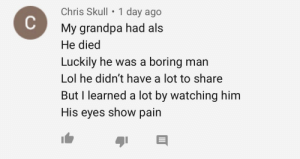 Sad and unintentionally poetic comment: Chris Skull • 1 day ago  My grandpa had als  He died  Luckily he was a boring man  Lol he didn't have a lot to share  But I learned a lot by watching him  His eyes show pain Sad and unintentionally poetic comment