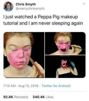 pure nightmare fuel: Chris Smyth  @merrychrissmyth  just watched a Peppa Pig makeup  tutorial and I am never sleeping again  @ARTISTUODYSTEEL  @ARTSTJODYSTEEL  7:13 AM Aug 13, 2019 Twitter for Android  92.8K Retweets  340.4K Likes pure nightmare fuel