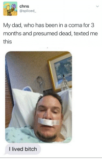 if this doesn't inspire you idk what will: chris  @spliced  My dad, who has been in a coma for 3  months and presumed dead, texted me  this   I lived bitch if this doesn't inspire you idk what will