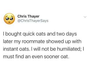 I Bought: Chris Thayer  @ChrisThayerSays  I bought quick oats and two days  later my roommate showed up with  instant oats. I will not be humiliated; I  must find an even sooner oat.